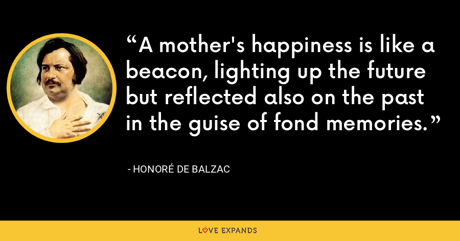 A mother's happiness is like a beacon, lighting up the future but reflected also on the past in the guise of fond memories. - Honoré de Balzac