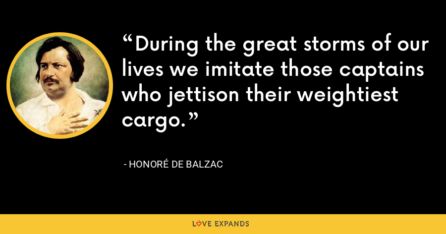 During the great storms of our lives we imitate those captains who jettison their weightiest cargo. - Honoré de Balzac