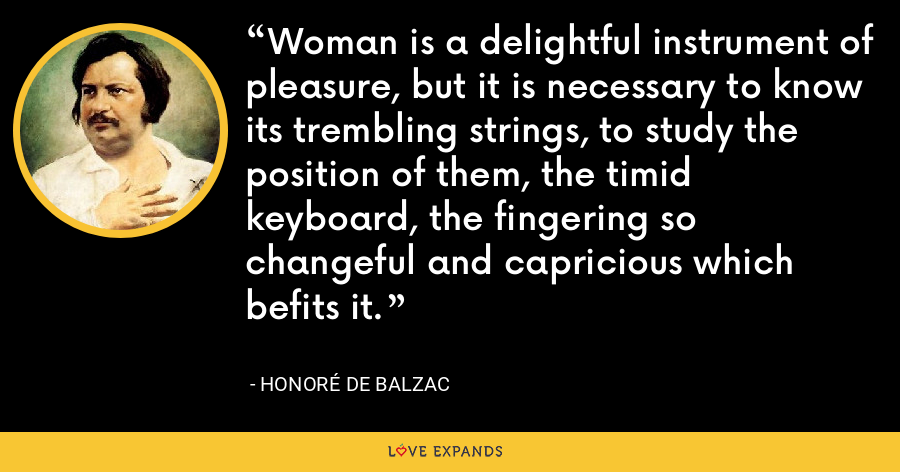 Woman is a delightful instrument of pleasure, but it is necessary to know its trembling strings, to study the position of them, the timid keyboard, the fingering so changeful and capricious which befits it. - Honoré de Balzac