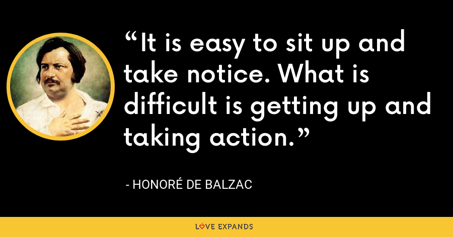 It is easy to sit up and take notice. What is difficult is getting up and taking action. - Honoré de Balzac