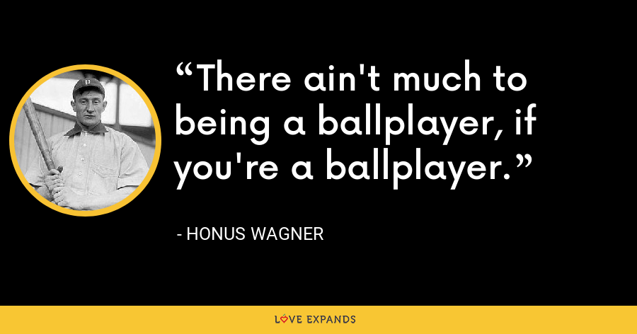 There ain't much to being a ballplayer, if you're a ballplayer. - Honus Wagner