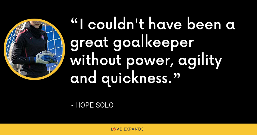 I couldn't have been a great goalkeeper without power, agility and quickness. - Hope Solo