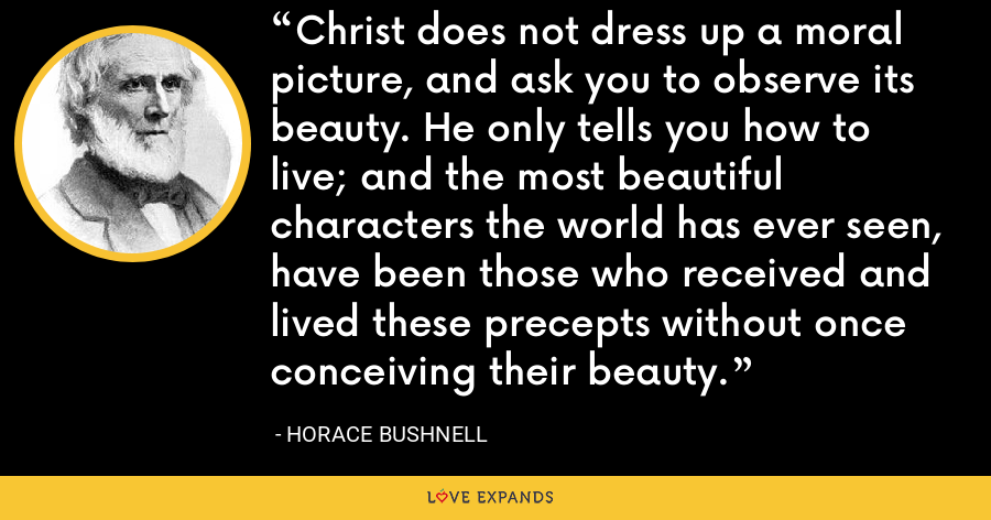 Christ does not dress up a moral picture, and ask you to observe its beauty. He only tells you how to live; and the most beautiful characters the world has ever seen, have been those who received and lived these precepts without once conceiving their beauty. - Horace Bushnell