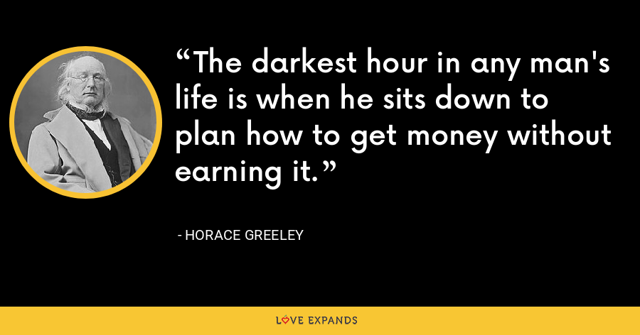 The darkest hour in any man's life is when he sits down to plan how to get money without earning it. - Horace Greeley