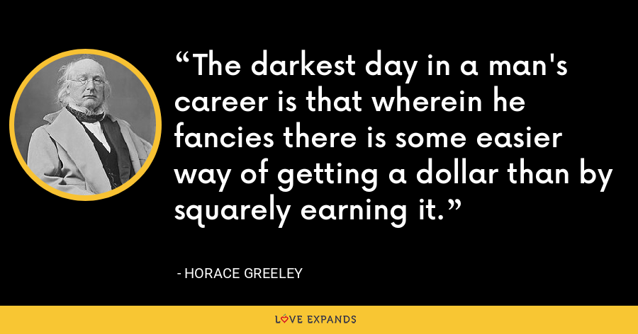 The darkest day in a man's career is that wherein he fancies there is some easier way of getting a dollar than by squarely earning it. - Horace Greeley