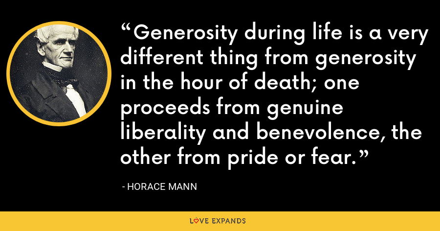 Generosity during life is a very different thing from generosity in the hour of death; one proceeds from genuine liberality and benevolence, the other from pride or fear. - Horace Mann