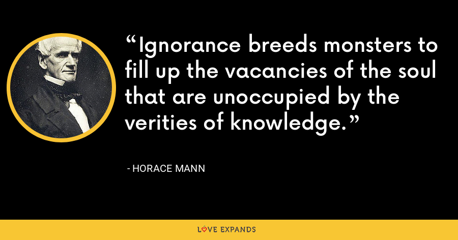 Ignorance breeds monsters to fill up the vacancies of the soul that are unoccupied by the verities of knowledge. - Horace Mann
