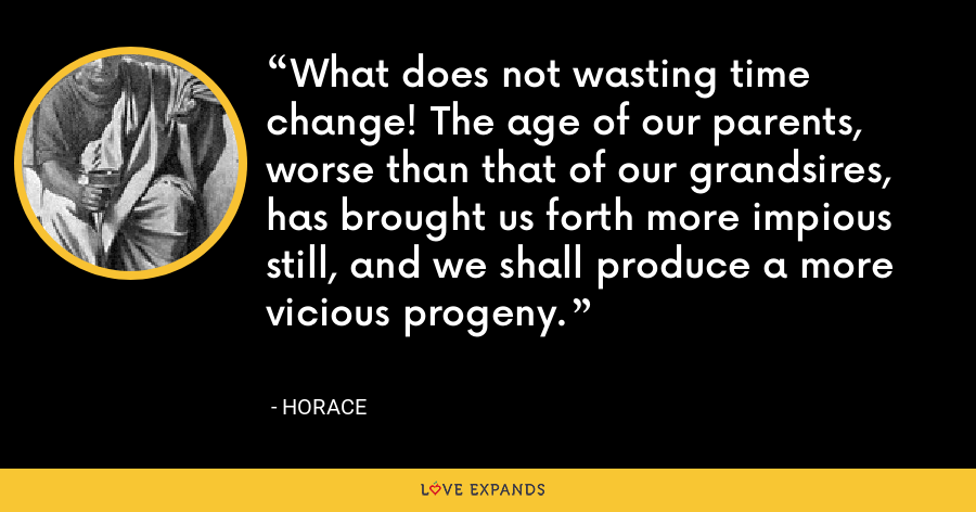 What does not wasting time change! The age of our parents, worse than that of our grandsires, has brought us forth more impious still, and we shall produce a more vicious progeny. - Horace