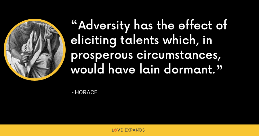 Adversity has the effect of eliciting talents which, in prosperous circumstances, would have lain dormant. - Horace