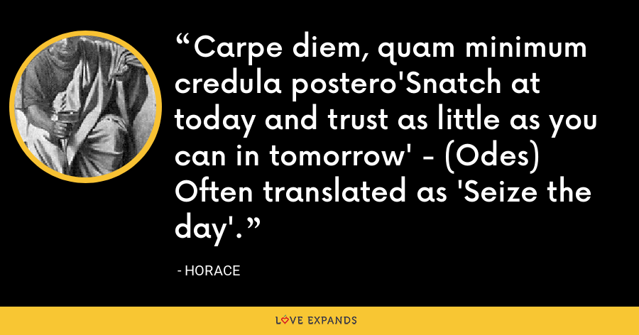 Carpe diem, quam minimum credula postero'Snatch at today and trust as little as you can in tomorrow' - (Odes) Often translated as 'Seize the day'. - Horace
