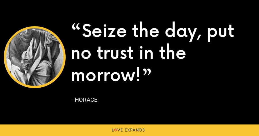 Seize the day, put no trust in the morrow! - Horace