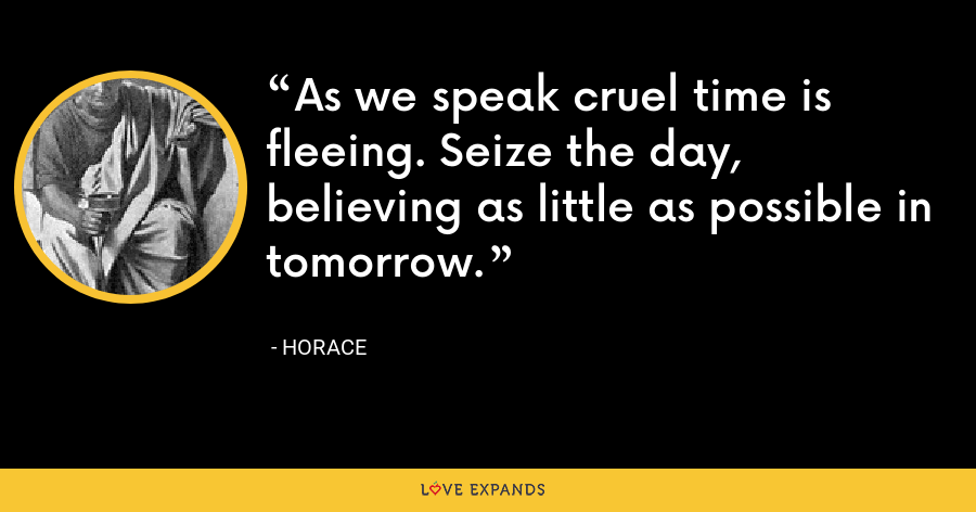 As we speak cruel time is fleeing. Seize the day, believing as little as possible in tomorrow. - Horace