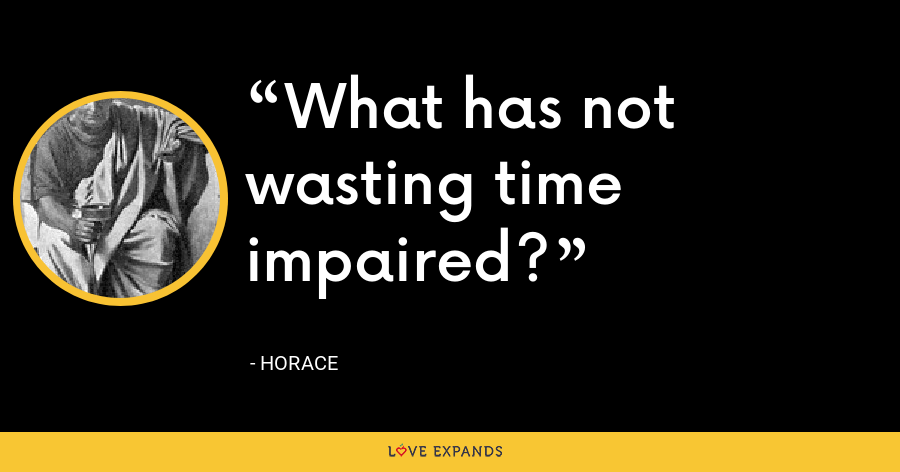 What has not wasting time impaired? - Horace