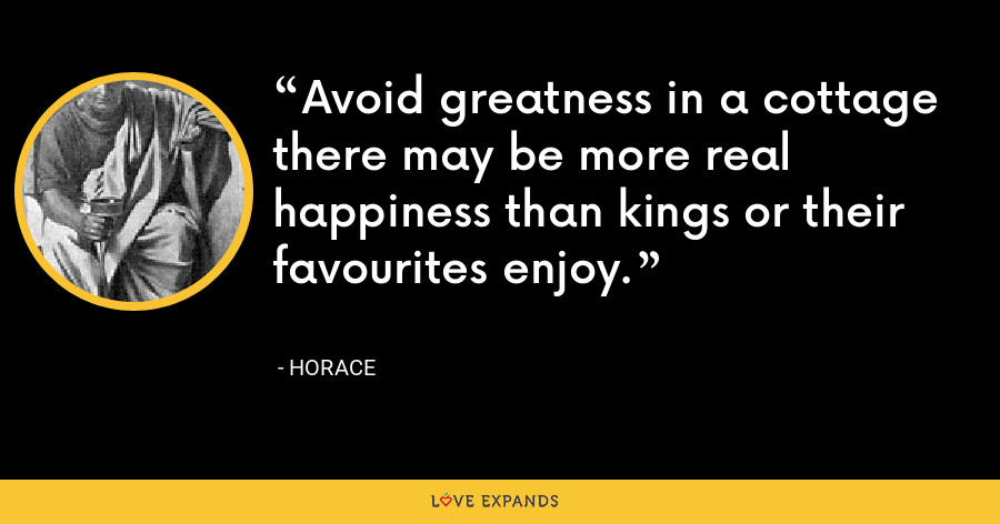 Avoid greatness in a cottage there may be more real happiness than kings or their favourites enjoy. - Horace