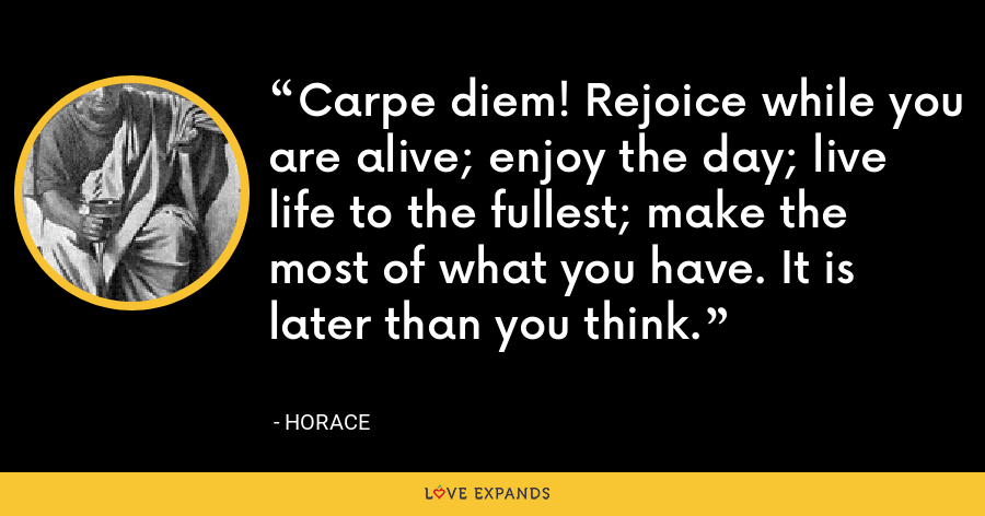 Carpe diem! Rejoice while you are alive; enjoy the day; live life to the fullest; make the most of what you have. It is later than you think. - Horace