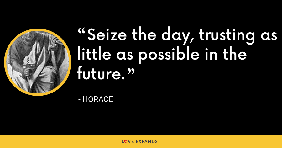 Seize the day, trusting as little as possible in the future. - Horace