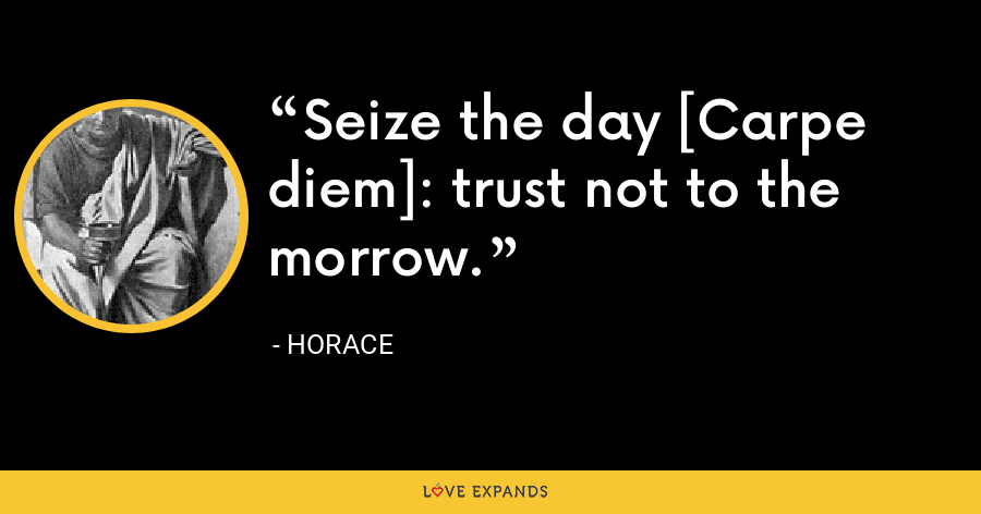 Seize the day [Carpe diem]: trust not to the morrow. - Horace