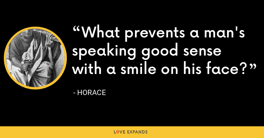 What prevents a man's speaking good sense with a smile on his face? - Horace