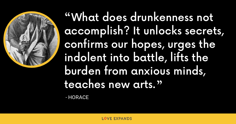 What does drunkenness not accomplish? It unlocks secrets, confirms our hopes, urges the indolent into battle, lifts the burden from anxious minds, teaches new arts. - Horace