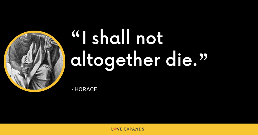 I shall not altogether die. - Horace