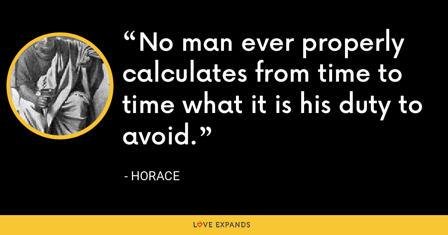 No man ever properly calculates from time to time what it is his duty to avoid. - Horace
