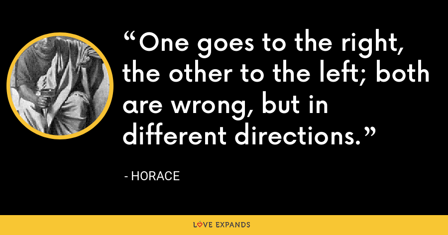 One goes to the right, the other to the left; both are wrong, but in different directions. - Horace