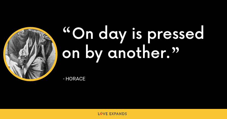 On day is pressed on by another. - Horace