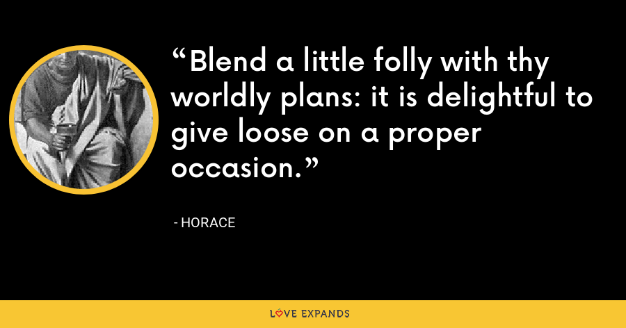 Blend a little folly with thy worldly plans: it is delightful to give loose on a proper occasion. - Horace