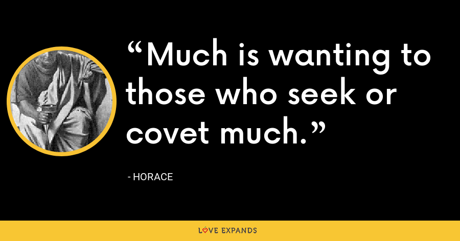Much is wanting to those who seek or covet much. - Horace