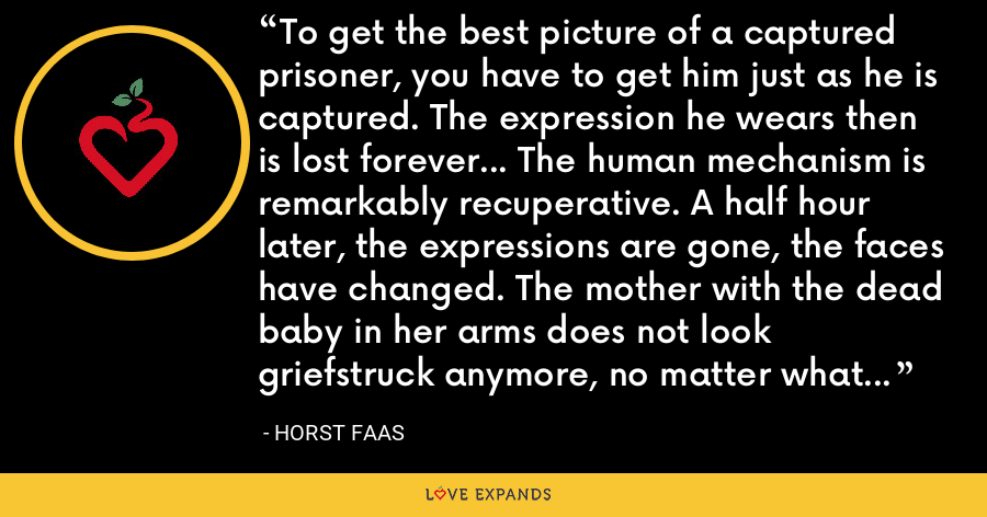 To get the best picture of a captured prisoner, you have to get him just as he is captured. The expression he wears then is lost forever... The human mechanism is remarkably recuperative. A half hour later, the expressions are gone, the faces have changed. The mother with the dead baby in her arms does not look griefstruck anymore, no matter what she feels. - Horst Faas
