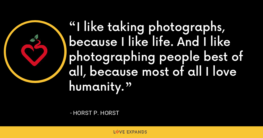 I like taking photographs, because I like life. And I like photographing people best of all, because most of all I love humanity. - Horst P. Horst