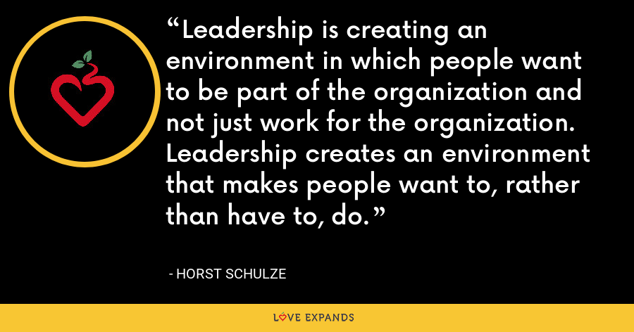 Leadership is creating an environment in which people want to be part of the organization and not just work for the organization. Leadership creates an environment that makes people want to, rather than have to, do. - Horst Schulze