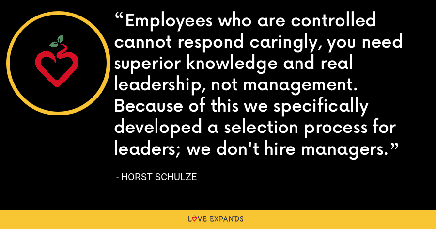 Employees who are controlled cannot respond caringly, you need superior knowledge and real leadership, not management. Because of this we specifically developed a selection process for leaders; we don't hire managers. - Horst Schulze