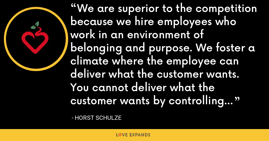We are superior to the competition because we hire employees who work in an environment of belonging and purpose. We foster a climate where the employee can deliver what the customer wants. You cannot deliver what the customer wants by controlling the employee. - Horst Schulze