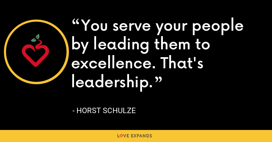 You serve your people by leading them to excellence. That's leadership. - Horst Schulze
