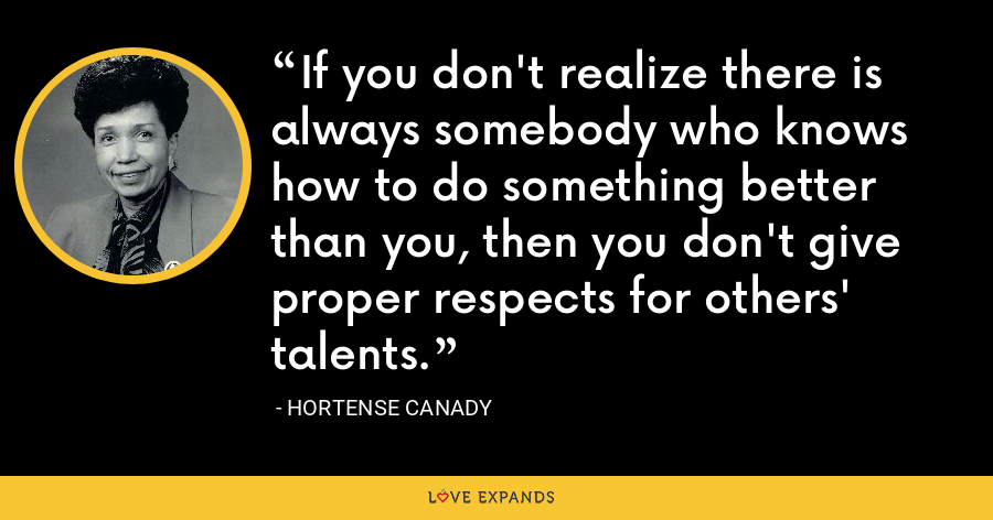 If you don't realize there is always somebody who knows how to do something better than you, then you don't give proper respects for others' talents. - Hortense Canady