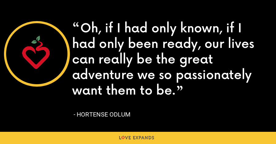 Oh, if I had only known, if I had only been ready, our lives can really be the great adventure we so passionately want them to be. - Hortense Odlum