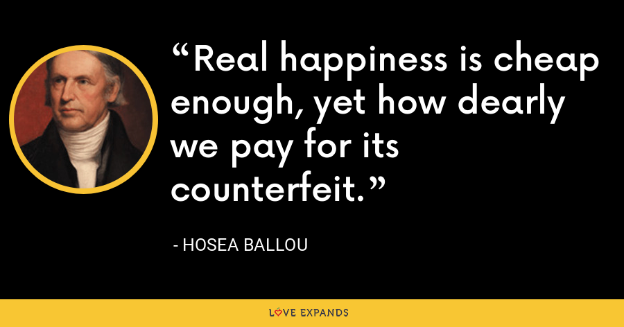 Real happiness is cheap enough, yet how dearly we pay for its counterfeit. - Hosea Ballou