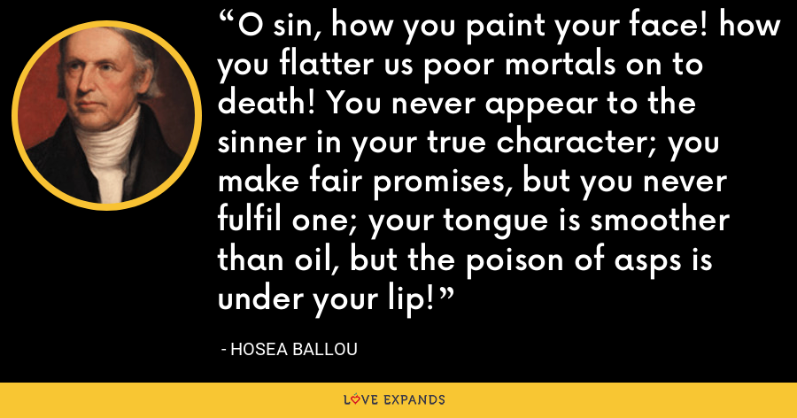 O sin, how you paint your face! how you flatter us poor mortals on to death! You never appear to the sinner in your true character; you make fair promises, but you never fulfil one; your tongue is smoother than oil, but the poison of asps is under your lip! - Hosea Ballou