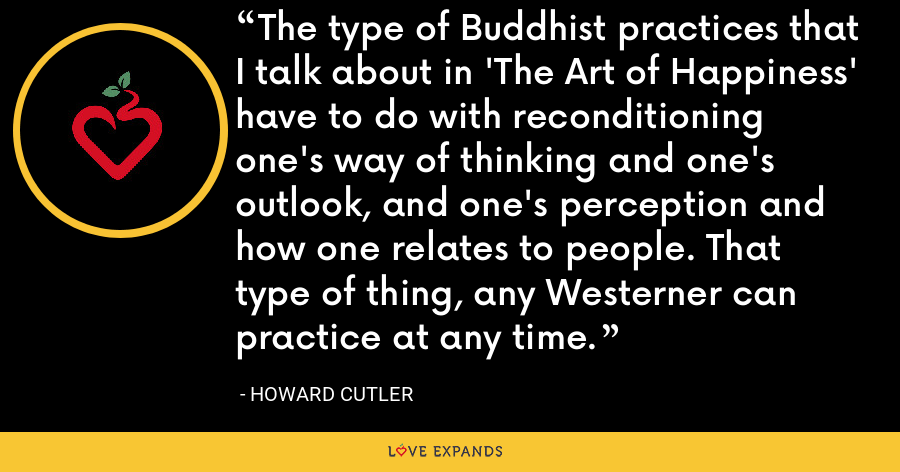 The type of Buddhist practices that I talk about in 'The Art of Happiness' have to do with reconditioning one's way of thinking and one's outlook, and one's perception and how one relates to people. That type of thing, any Westerner can practice at any time. - Howard Cutler