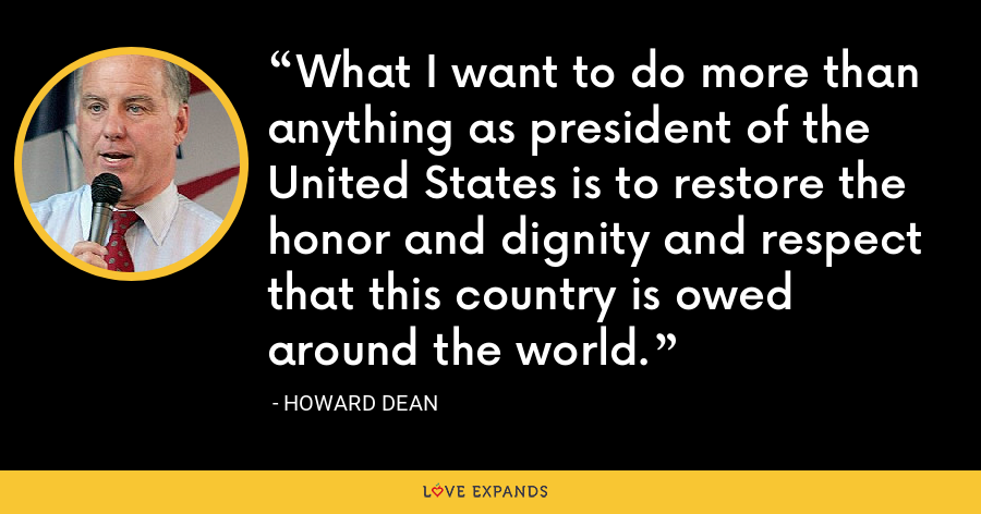 What I want to do more than anything as president of the United States is to restore the honor and dignity and respect that this country is owed around the world. - Howard Dean
