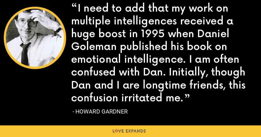 I need to add that my work on multiple intelligences received a huge boost in 1995 when Daniel Goleman published his book on emotional intelligence. I am often confused with Dan. Initially, though Dan and I are longtime friends, this confusion irritated me. - Howard Gardner