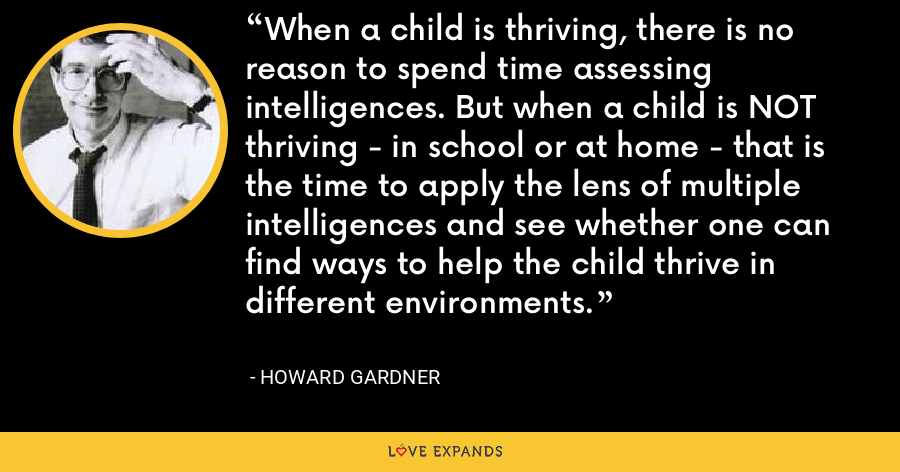 When a child is thriving, there is no reason to spend time assessing intelligences. But when a child is NOT thriving - in school or at home - that is the time to apply the lens of multiple intelligences and see whether one can find ways to help the child thrive in different environments. - Howard Gardner