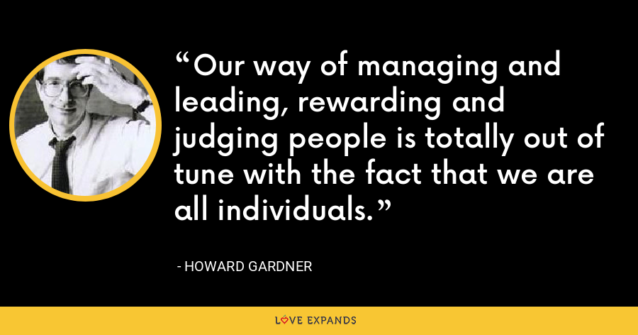 Our way of managing and leading, rewarding and judging people is totally out of tune with the fact that we are all individuals. - Howard Gardner