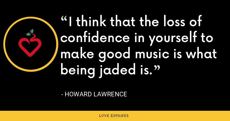 I think that the loss of confidence in yourself to make good music is what being jaded is. - Howard Lawrence
