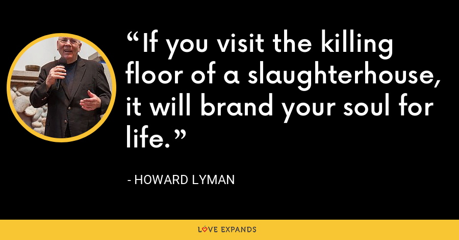 If you visit the killing floor of a slaughterhouse, it will brand your soul for life. - Howard Lyman