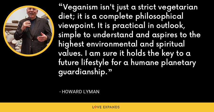 Veganism isn't just a strict vegetarian diet; it is a complete philosophical viewpoint. It is practical in outlook, simple to understand and aspires to the highest environmental and spiritual values. I am sure it holds the key to a future lifestyle for a humane planetary guardianship. - Howard Lyman