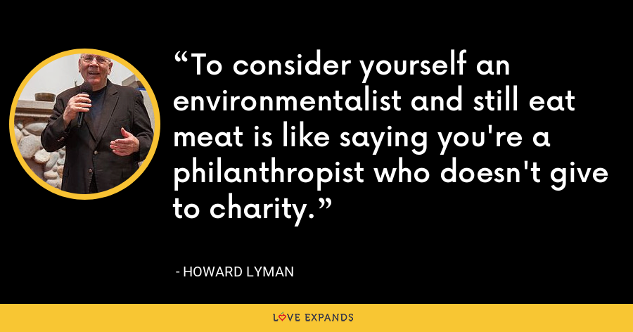 To consider yourself an environmentalist and still eat meat is like saying you're a philanthropist who doesn't give to charity. - Howard Lyman
