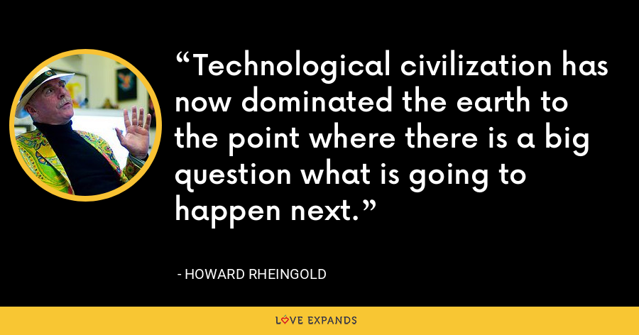 Technological civilization has now dominated the earth to the point where there is a big question what is going to happen next. - Howard Rheingold