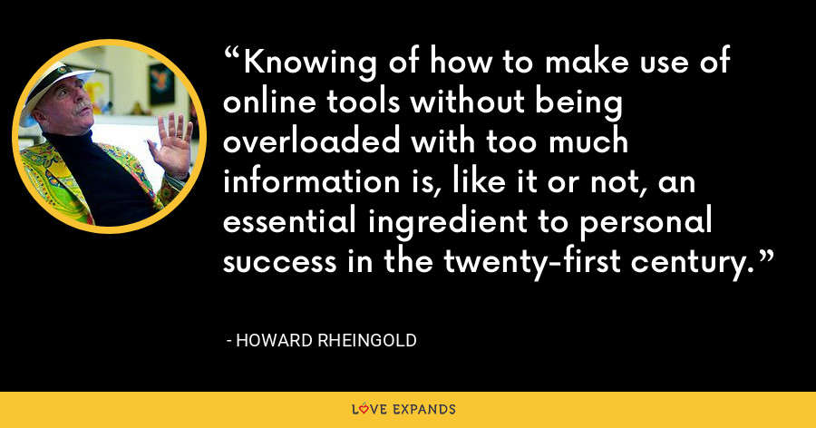 Knowing of how to make use of online tools without being overloaded with too much information is, like it or not, an essential ingredient to personal success in the twenty-first century. - Howard Rheingold